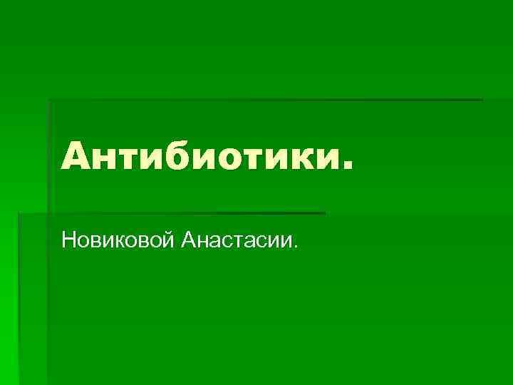 Антибиотики. Новиковой Анастасии.