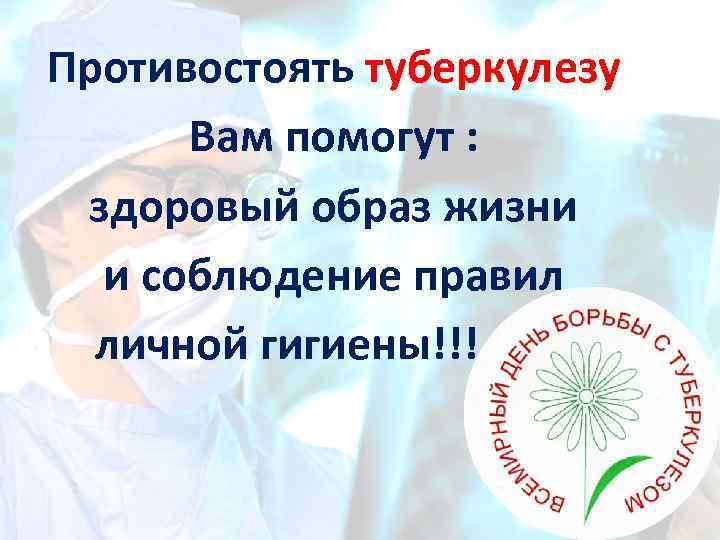 Противостоять туберкулезу Вам помогут : здоровый образ жизни и соблюдение правил личной гигиены!!!