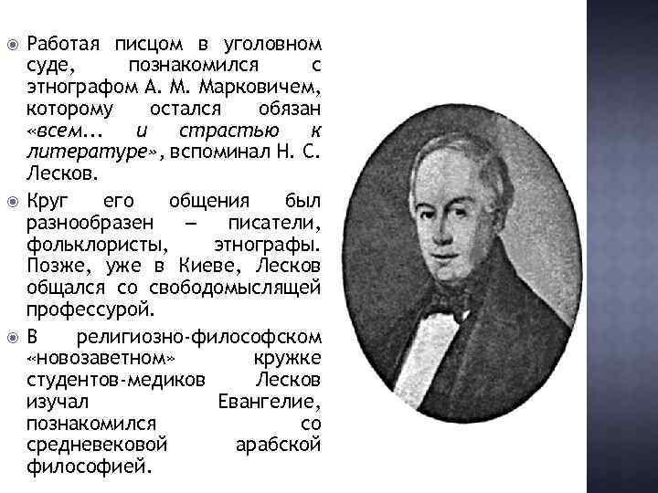 Работая писцом в уголовном суде, познакомился с этнографом А. М. Марковичем, которому остался