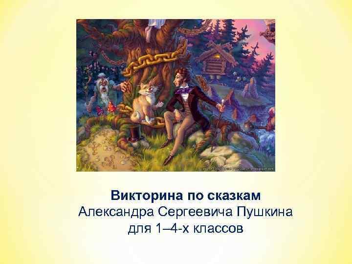 Викторина по сказкам Александра Сергеевича Пушкина для 1– 4 -х классов