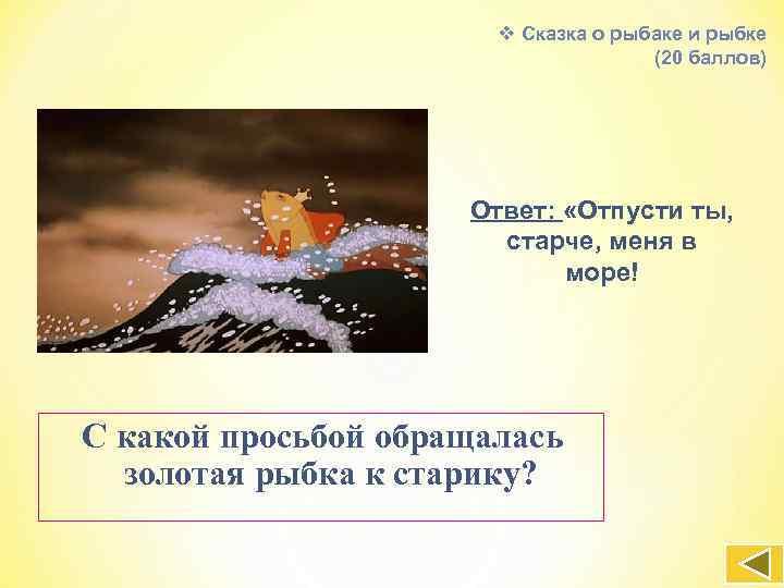 v Сказка о рыбаке и рыбке (20 баллов) Ответ: «Отпусти ты, старче, меня в