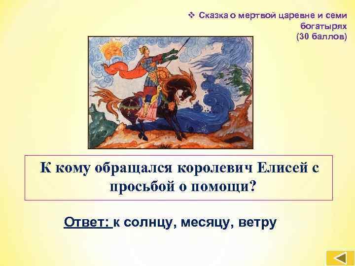 v Сказка о мертвой царевне и семи богатырях (30 баллов) К кому обращался королевич
