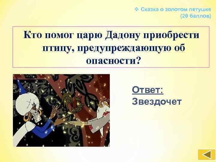 v Сказка о золотом петушке (20 баллов) Кто помог царю Дадону приобрести птицу, предупреждающую