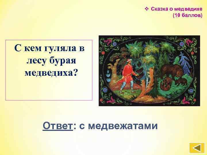 v Сказка о медведихе (10 баллов) С кем гуляла в лесу бурая медведиха? Ответ: