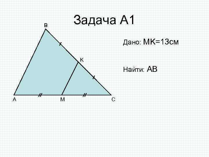 Задача А 1 B Дано: MK=13 см K Найти: AB A M C