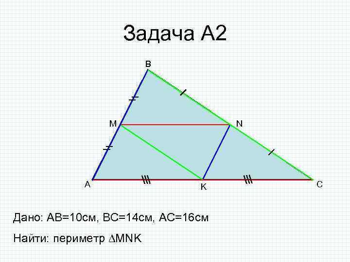 Задача А 2 B M A N K Дано: AB=10 cм, ВС=14 см, АС=16