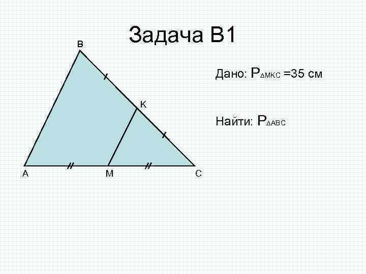 Задача В 1 B Дано: P MKC =35 см K Найти: P ABC A