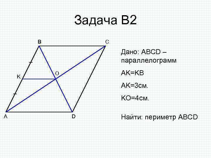 Задача В 2 B C Дано: ABCD – параллелограмм K AK=KB O AK=3 см.