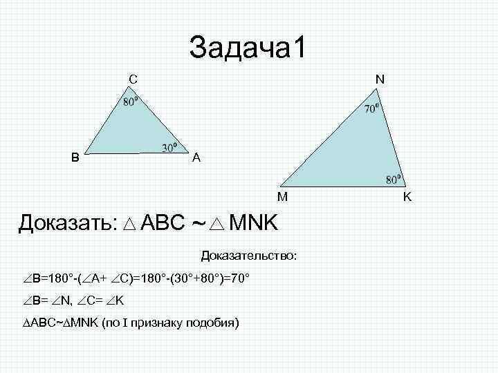 Задача 1 С В N А M Доказать: АВС ~ MNK Доказательство: В=180°-( А+