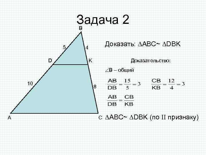 Задача 2 B 5 D Доказать: ABC~ DBK 4 K Доказательство: B – общий