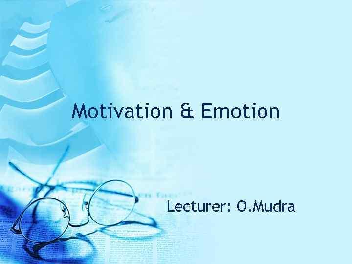 Motivation & Emotion Lecturer: O. Mudra