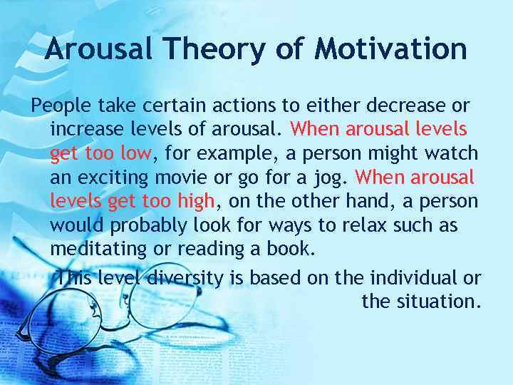 Arousal Theory of Motivation People take certain actions to either decrease or increase levels