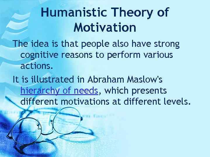 Humanistic Theory of Motivation The idea is that people also have strong cognitive reasons