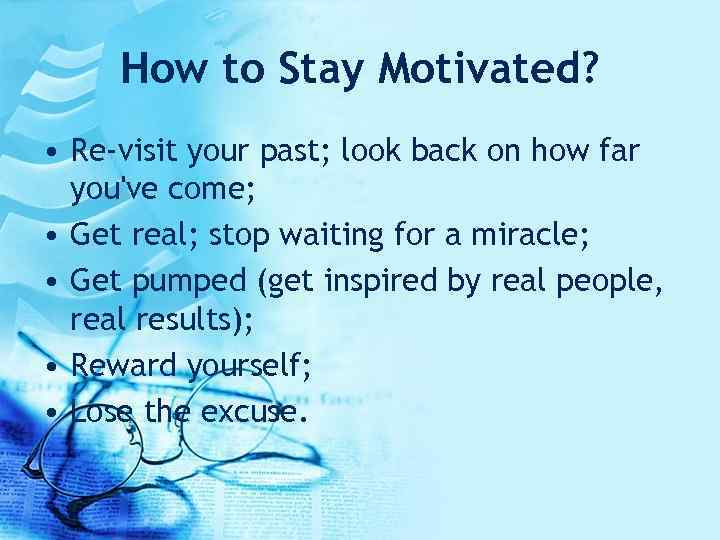 How to Stay Motivated? • Re-visit your past; look back on how far you've
