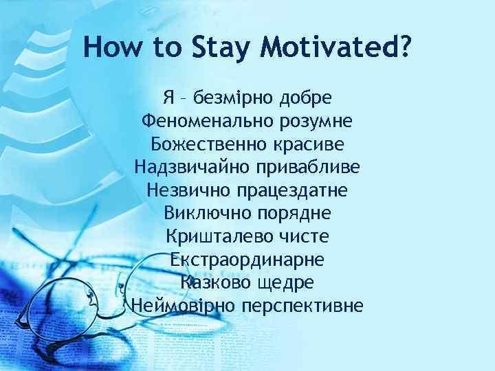 How to Stay Motivated? Я – безмірно добре Феноменально розумне Божественно красиве Надзвичайно привабливe