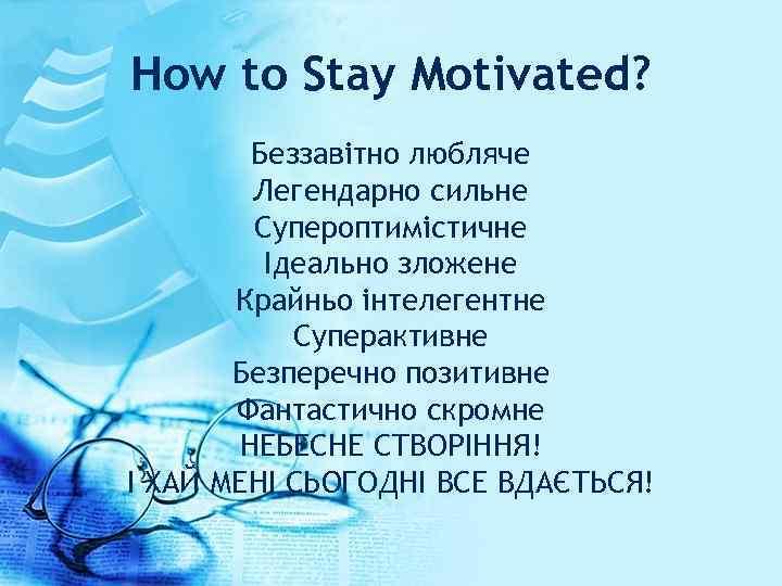 How to Stay Motivated? Беззавітно любляче Легендарно сильне Супероптимістичне Ідеально зложене Крайньо інтелегентне Суперактивне