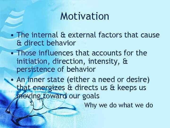 Motivation • The internal & external factors that cause & direct behavior • Those