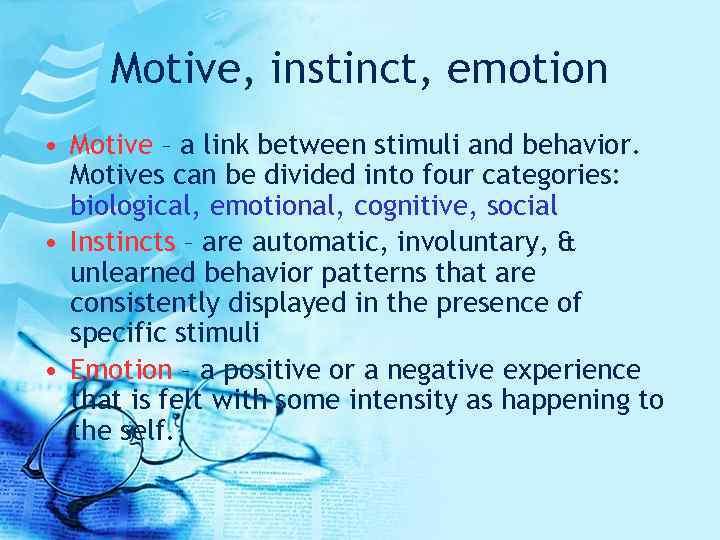 Motive, instinct, emotion • Motive – a link between stimuli and behavior. Motives can