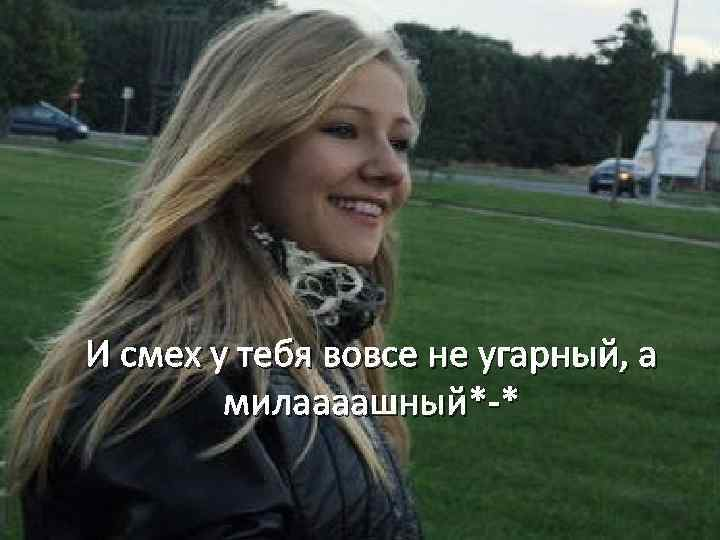И смех у тебя вовсе не угарный, а милаааашный*-*
