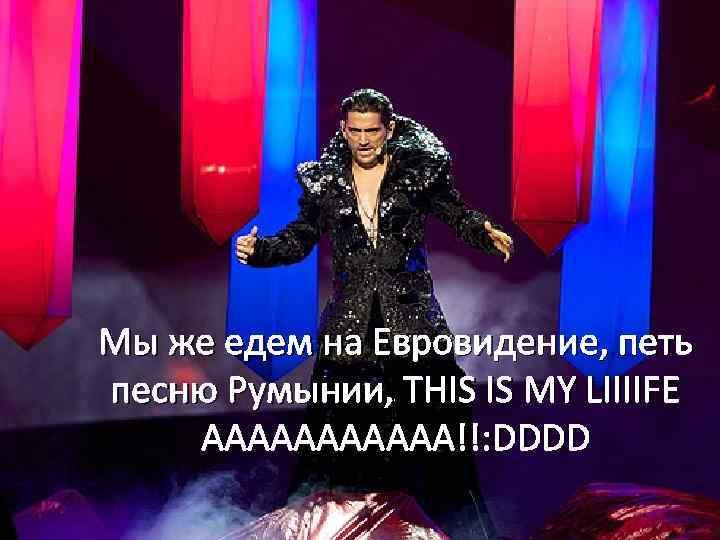 Мы же едем на Евровидение, петь песню Румынии, THIS IS MY LIIIIFE AAAAAA!!: DDDD