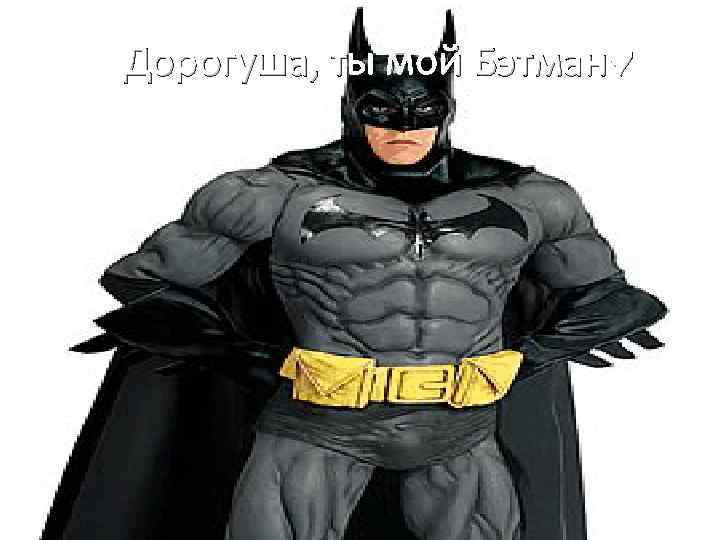 Дорогуша, ты мой Бэтман♥