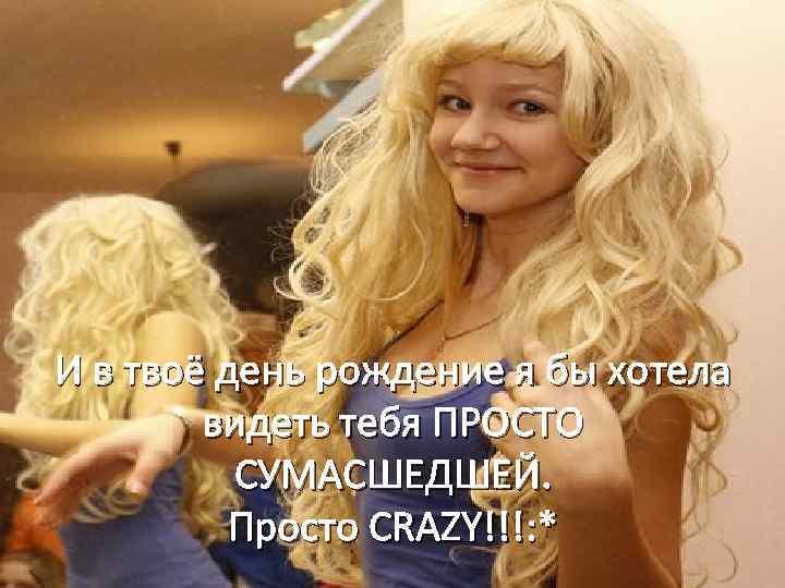 И в твоё день рождение я бы хотела видеть тебя ПРОСТО СУМАСШЕДШЕЙ. Просто CRAZY!!!: