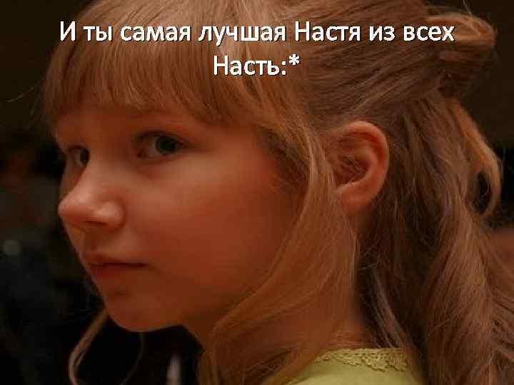 И ты самая лучшая Настя из всех Насть: *