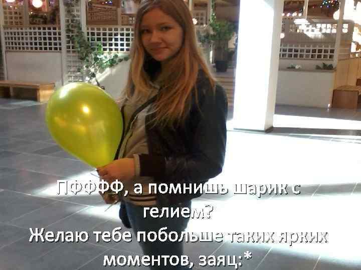 ПФФФФ, а помнишь шарик с гелием? Желаю тебе побольше таких ярких моментов, заяц: *