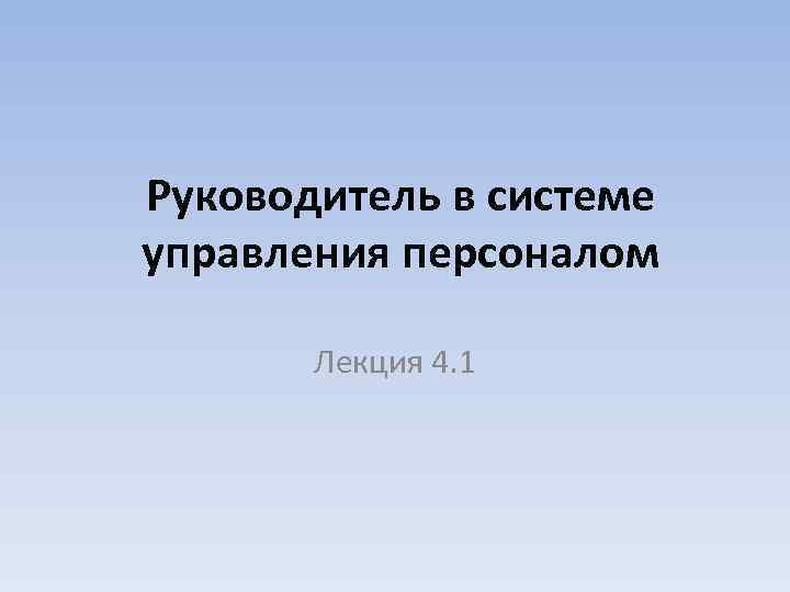Руководитель в системе управления персоналом Лекция 4. 1
