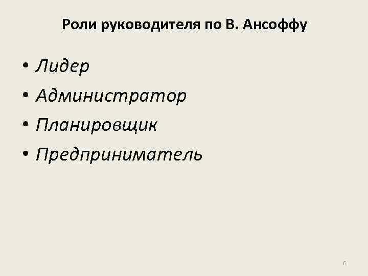 Роли руководителя по В. Ансоффу • • Лидер Администратор Планировщик Предприниматель 6