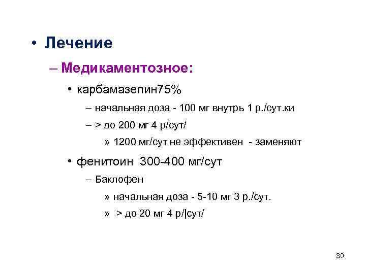 • Лечение – Медикаментозное: • карбамазепин 75% – начальная доза - 100 мг
