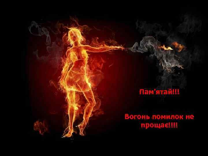 Пам'ятай!!! Вогонь помилок не прощає!!!!