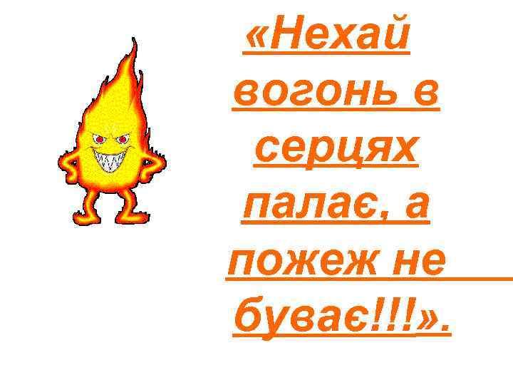 «Нехай вогонь в серцях палає, а пожеж не буває!!!» .