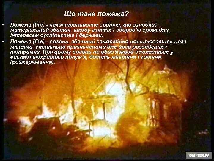 Що таке пожежа? • • Пожежа (fire) - неконтрольоване горіння, що заподіює матеріальний збиток,