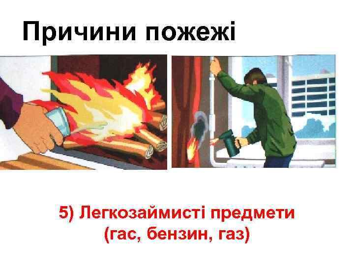 Причини пожежі ра 5) Легкозаймисті предмети (гас, бензин, газ)