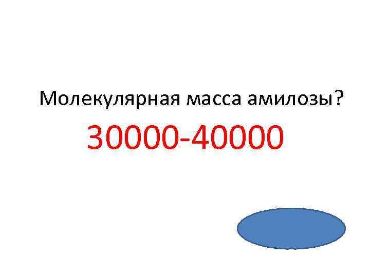 Молекулярная масса амилозы? 30000 -40000