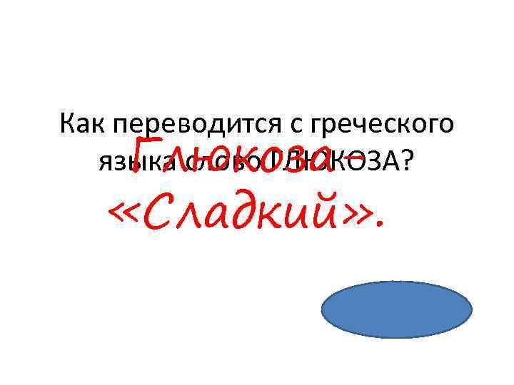 Как переводится с греческого языка слово ГЛЮКОЗА? Глюкоза- «Сладкий» .