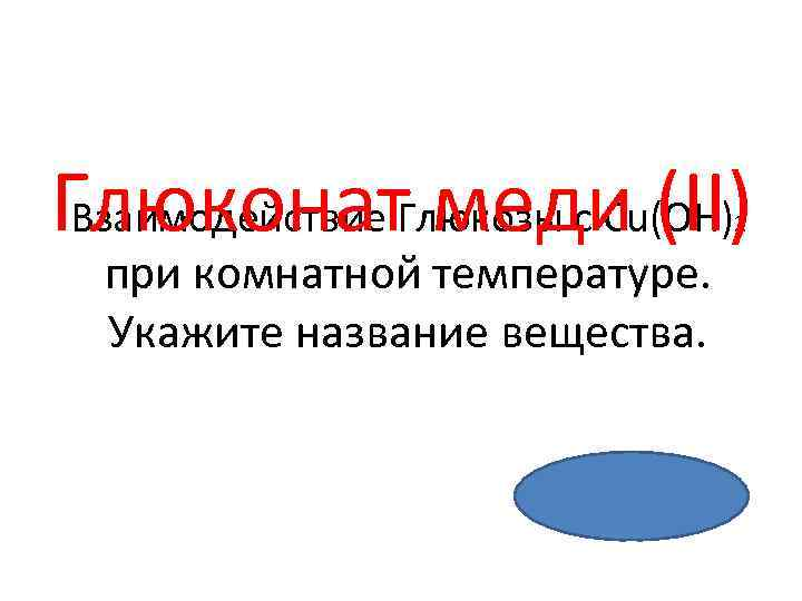 Глюконат. Глюкозы с Cu(OH) Взаимодействие меди (II) 2 при комнатной температуре. Укажите название вещества.