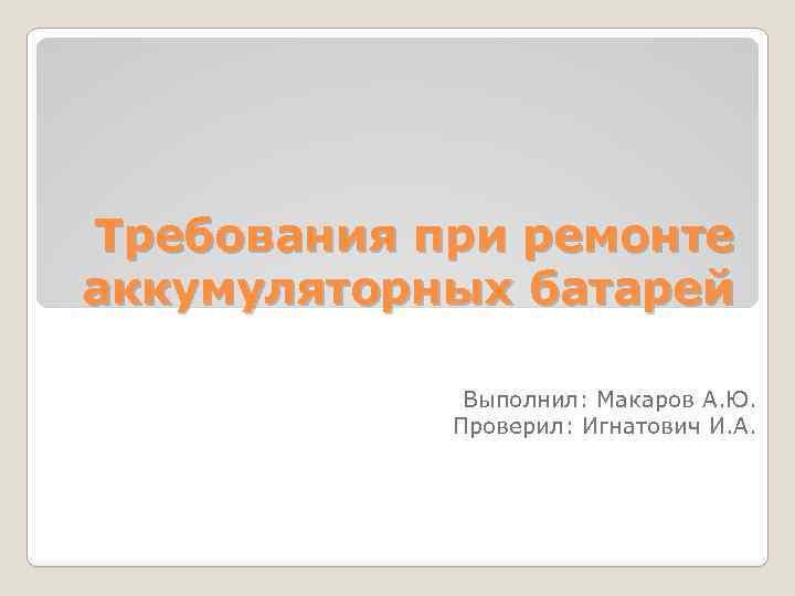 Требования при ремонте аккумуляторных батарей Выполнил: Макаров А. Ю. Проверил: Игнатович И. А.