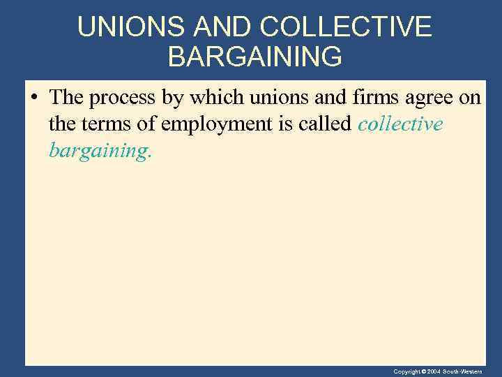 UNIONS AND COLLECTIVE BARGAINING • The process by which unions and firms agree on