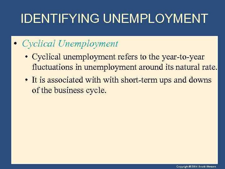 IDENTIFYING UNEMPLOYMENT • Cyclical Unemployment • Cyclical unemployment refers to the year-to-year fluctuations in