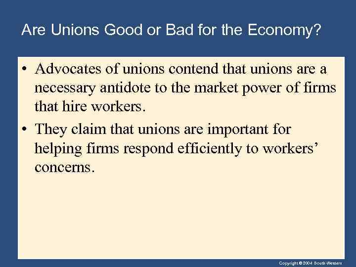 Are Unions Good or Bad for the Economy? • Advocates of unions contend that