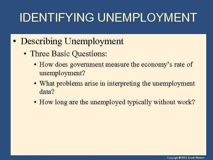 IDENTIFYING UNEMPLOYMENT • Describing Unemployment • Three Basic Questions: • How does government measure