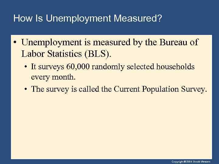 How Is Unemployment Measured? • Unemployment is measured by the Bureau of Labor Statistics