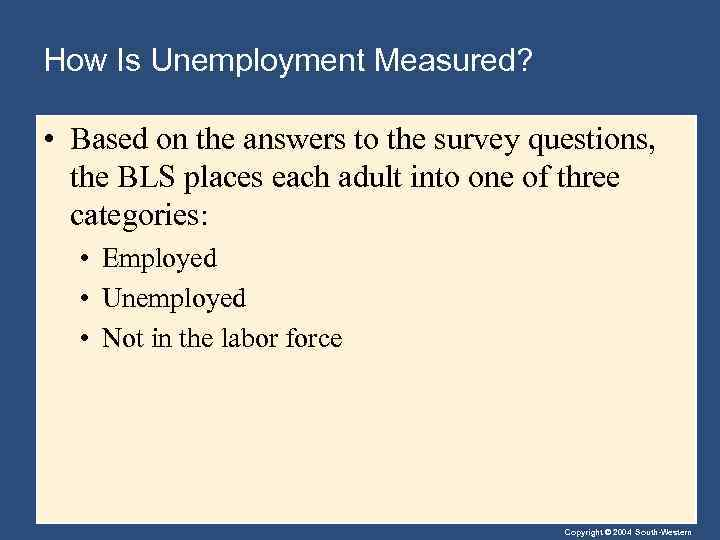 How Is Unemployment Measured? • Based on the answers to the survey questions, the
