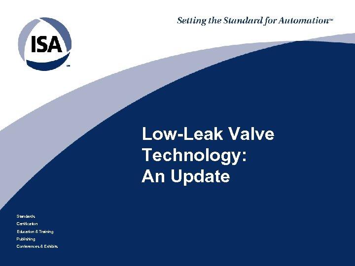 Low-Leak Valve Technology: An Update Standards Certification Education & Training Publishing Conferences & Exhibits