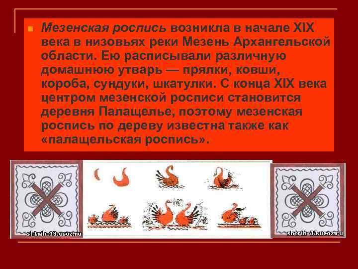 n Мезенская роспись возникла в начале XIX века в низовьях реки Мезень Архангельской области.