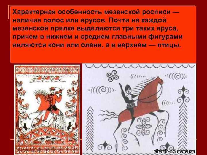 Характерная особенность мезенской росписи — наличие полос или ярусов. Почти на каждой мезенской прялке