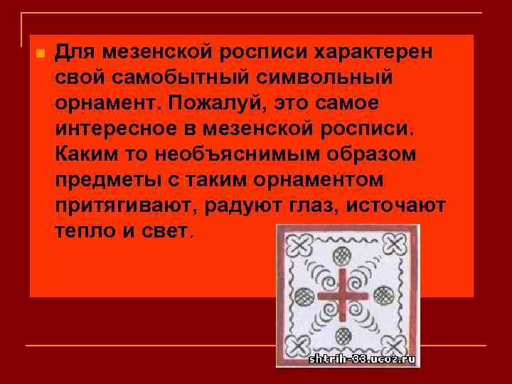n Для мезенской росписи характерен свой самобытный символьный орнамент. Пожалуй, это самое интересное в