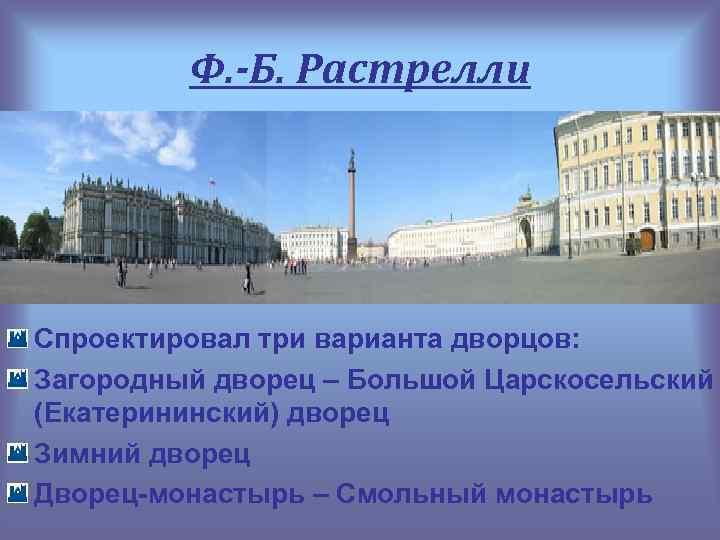 Ф. -Б. Растрелли Спроектировал три варианта дворцов: Загородный дворец – Большой Царскосельский (Екатерининский) дворец